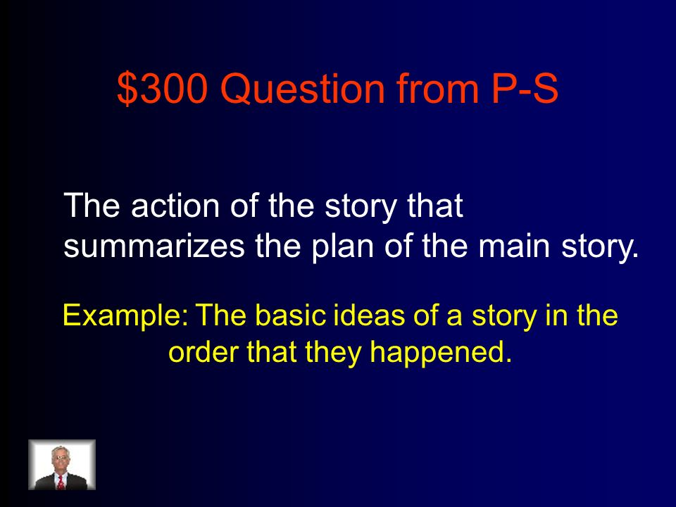 $300 Question from P-S The action of the story that summarizes the plan of the main story.