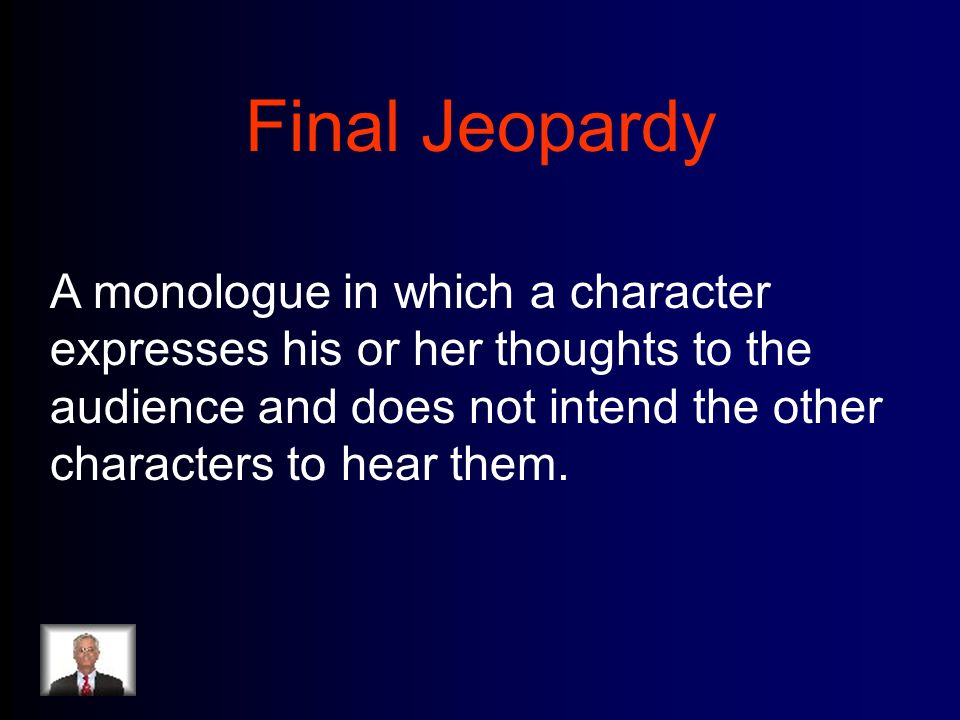 Final Jeopardy A monologue in which a character expresses his or her thoughts to the audience and does not intend the other characters to hear them.