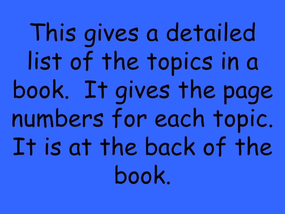 This gives a detailed list of the topics in a book. It gives the page numbers for each topic. It is at the back of the book.