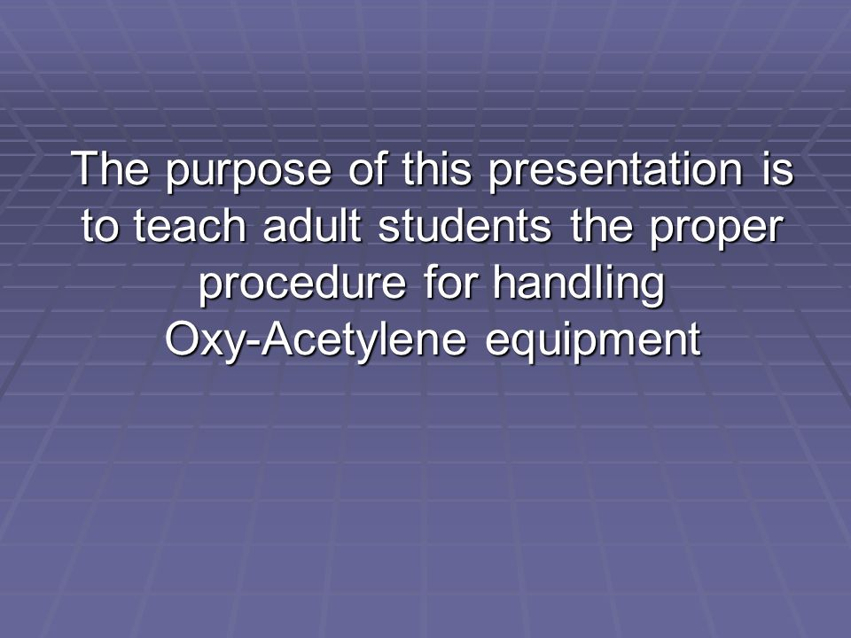 The purpose of this presentation is to teach adult students the proper procedure for handling Oxy-Acetylene equipment