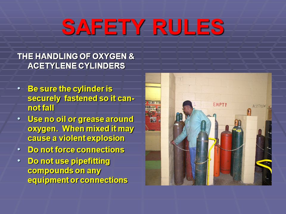 SAFETY RULES THE HANDLING OF OXYGEN & ACETYLENE CYLINDERS Be sure the cylinder is securely fastened so it can- not fall Be sure the cylinder is securely fastened so it can- not fall Use no oil or grease around oxygen.