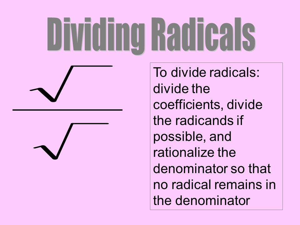 To divide radicals: divide the coefficients, divide the radicands if possible, and rationalize the denominator so that no radical remains in the denom