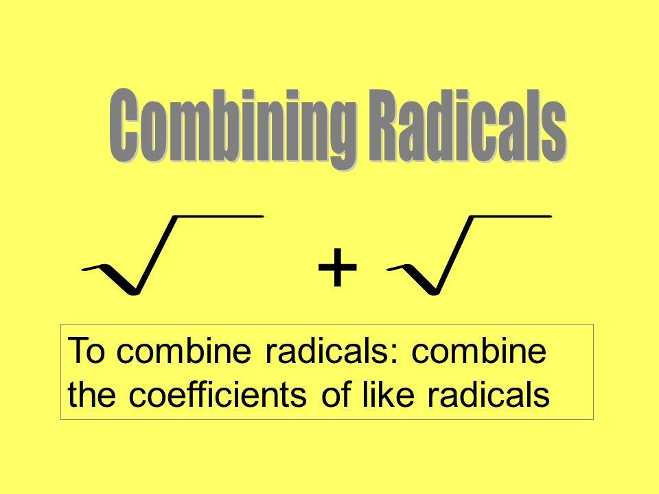 + To combine radicals: combine the coefficients of like radicals