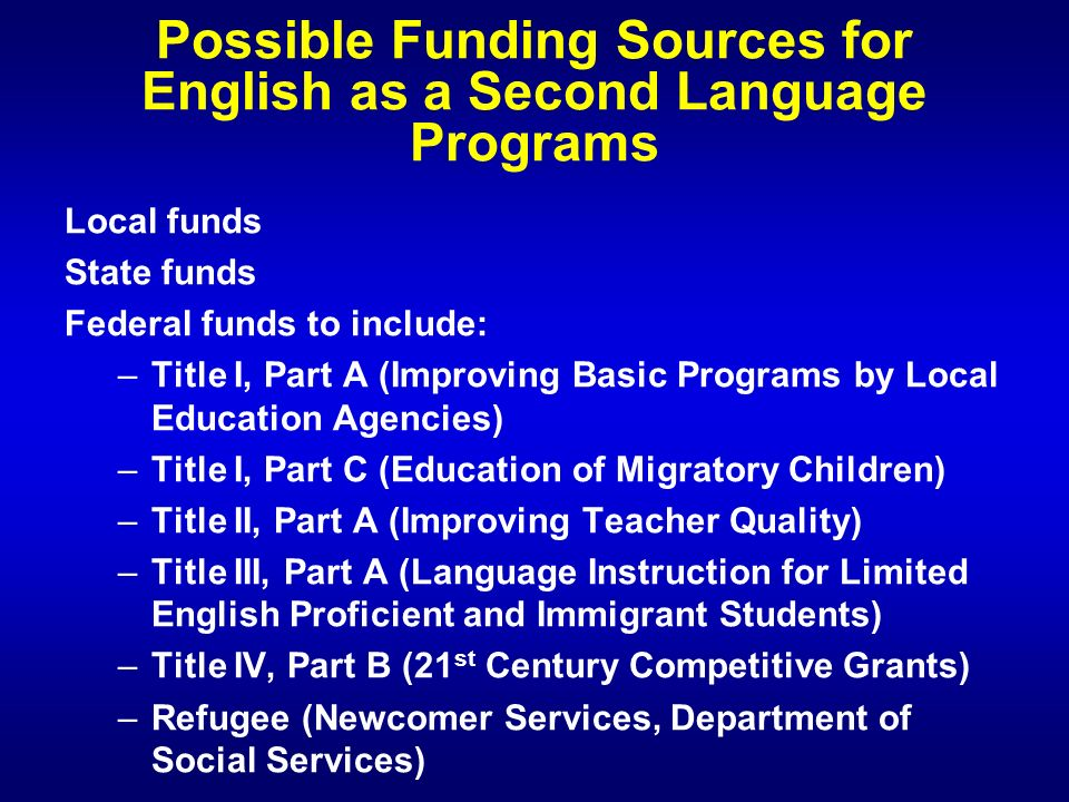 Possible Funding Sources for English as a Second Language Programs Local funds State funds Federal funds to include: – –Title I, Part A (Improving Basic Programs by Local Education Agencies) – –Title I, Part C (Education of Migratory Children) – –Title II, Part A (Improving Teacher Quality) – –Title III, Part A (Language Instruction for Limited English Proficient and Immigrant Students) – –Title IV, Part B (21 st Century Competitive Grants) – –Refugee (Newcomer Services, Department of Social Services)