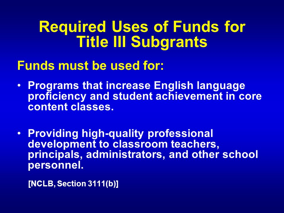 Required Uses of Funds for Title III Subgrants Funds must be used for: Programs that increase English language proficiency and student achievement in core content classes.
