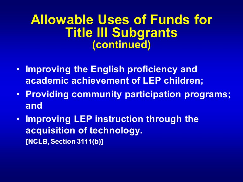 Allowable Uses of Funds for Title III Subgrants (continued) Improving the English proficiency and academic achievement of LEP children; Providing community participation programs; and Improving LEP instruction through the acquisition of technology.