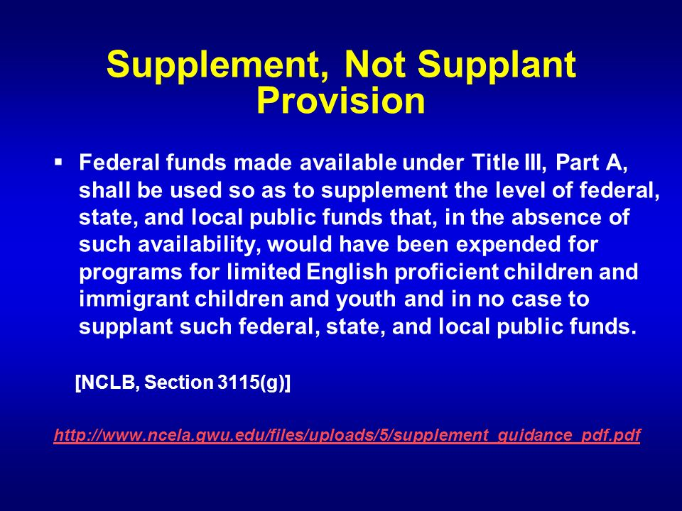 Supplement, Not Supplant Provision Federal funds made available under Title III, Part A, shall be used so as to supplement the level of federal, state, and local public funds that, in the absence of such availability, would have been expended for programs for limited English proficient children and immigrant children and youth and in no case to supplant such federal, state, and local public funds.