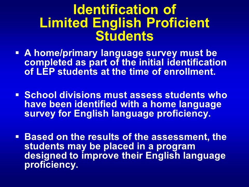 Identification of Limited English Proficient Students A home/primary language survey must be completed as part of the initial identification of LEP students at the time of enrollment.