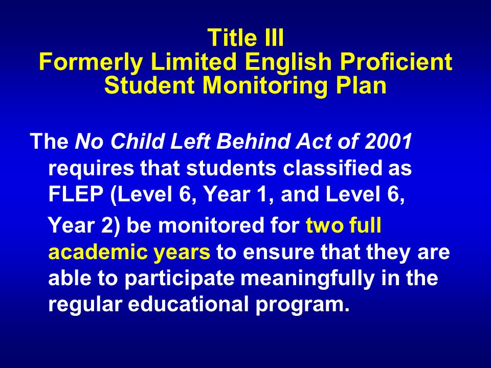 Title III Formerly Limited English Proficient Student Monitoring Plan The No Child Left Behind Act of 2001 requires that students classified as FLEP (