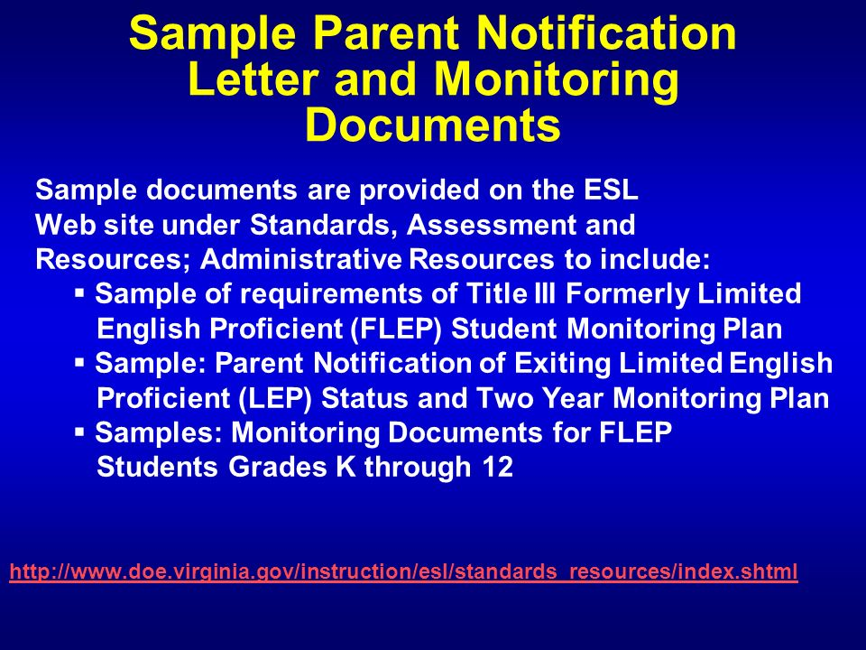 Sample Parent Notification Letter and Monitoring Documents Sample documents are provided on the ESL Web site under Standards, Assessment and Resources; Administrative Resources to include: Sample of requirements of Title III Formerly Limited English Proficient (FLEP) Student Monitoring Plan Sample: Parent Notification of Exiting Limited English Proficient (LEP) Status and Two Year Monitoring Plan Samples: Monitoring Documents for FLEP Students Grades K through 12 http://www.doe.virginia.gov/instruction/esl/standards_resources/index.shtml