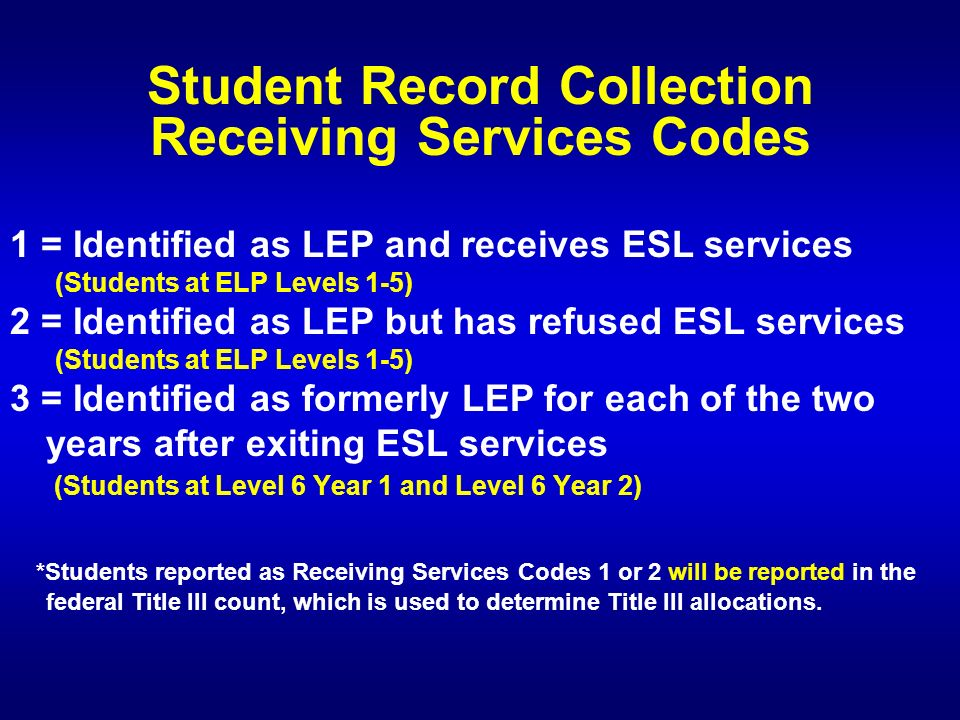 Student Record Collection Receiving Services Codes 1 = Identified as LEP and receives ESL services (Students at ELP Levels 1-5) 2 = Identified as LEP but has refused ESL services (Students at ELP Levels 1-5) 3 = Identified as formerly LEP for each of the two years after exiting ESL services (Students at Level 6 Year 1 and Level 6 Year 2) *Students reported as Receiving Services Codes 1 or 2 will be reported in the federal Title III count, which is used to determine Title III allocations.