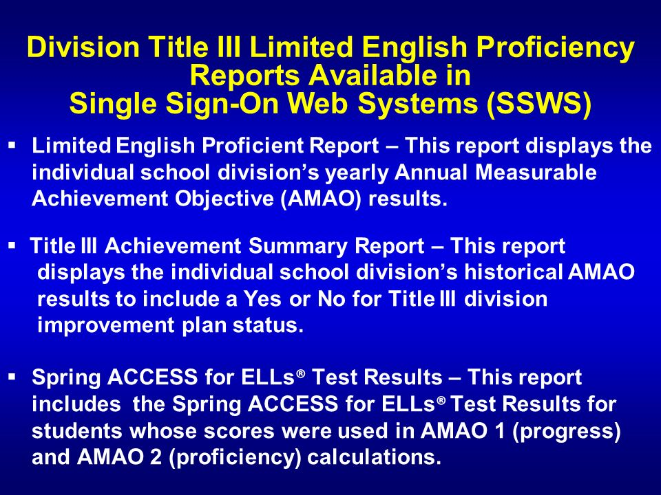 Division Title III Limited English Proficiency Reports Available in Single Sign-On Web Systems (SSWS) Limited English Proficient Report – This report