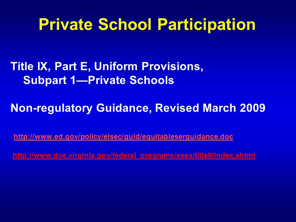 Title IX, Part E, Uniform Provisions, Subpart 1Private Schools Non-regulatory Guidance, Revised March 2009 http://www.ed.gov/policy/elsec/guid/equitableserguidance.doc http://www.doe.virginia.gov/federal_programs/esea/title9/index.shtml