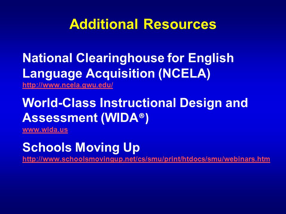 Additional Resources National Clearinghouse for English Language Acquisition (NCELA) http://www.ncela.gwu.edu/ http://www.ncela.gwu.edu/ World-Class I