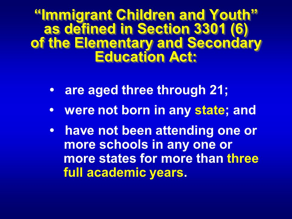 Immigrant Children and Youth as defined in Section 3301 (6) of the Elementary and Secondary Education Act: are aged three through 21; were not born in any state; and have not been attending one or more schools in any one or more states for more than three full academic years.