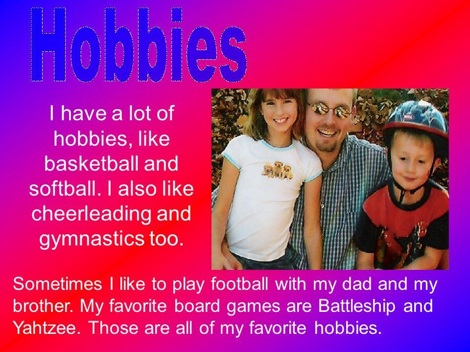 I have a lot of hobbies, like basketball and softball. I also like cheerleading and gymnastics too. Sometimes I like to play football with my dad and