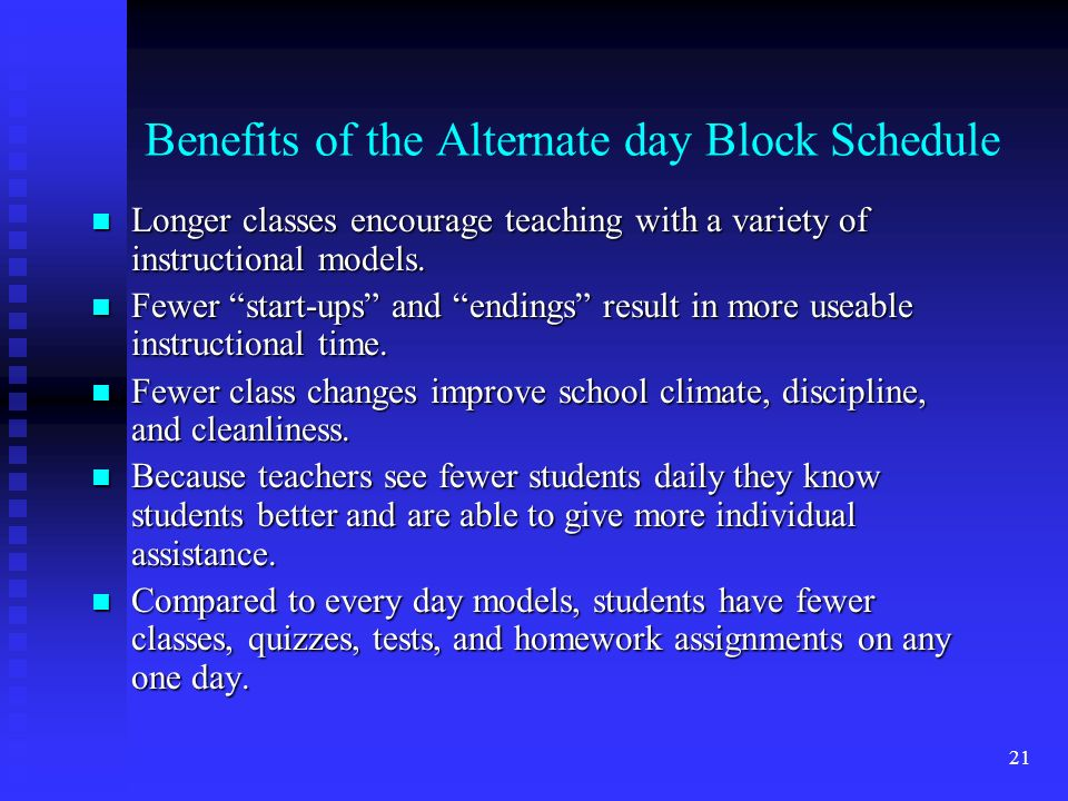 21 Benefits of the Alternate day Block Schedule n Longer classes encourage teaching with a variety of instructional models.