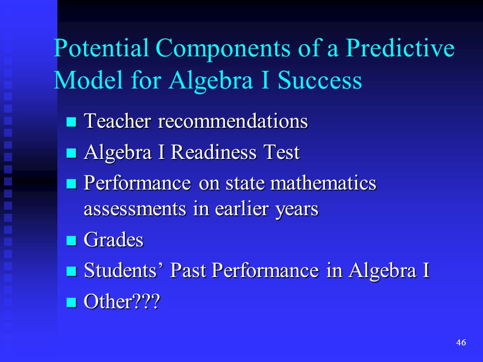 46 Potential Components of a Predictive Model for Algebra I Success n Teacher recommendations n Algebra I Readiness Test n Performance on state mathematics assessments in earlier years n Grades n Students Past Performance in Algebra I n Other
