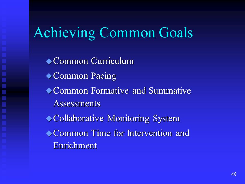 48 Achieving Common Goals u Common Curriculum u Common Pacing u Common Formative and Summative Assessments u Collaborative Monitoring System u Common Time for Intervention and Enrichment