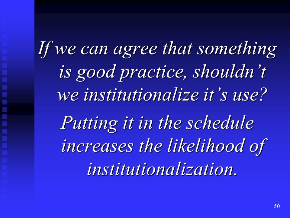 50 If we can agree that something is good practice, shouldnt we institutionalize its use.