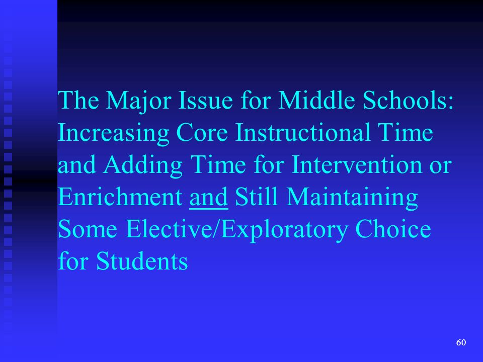 60 The Major Issue for Middle Schools: Increasing Core Instructional Time and Adding Time for Intervention or Enrichment and Still Maintaining Some Elective/Exploratory Choice for Students
