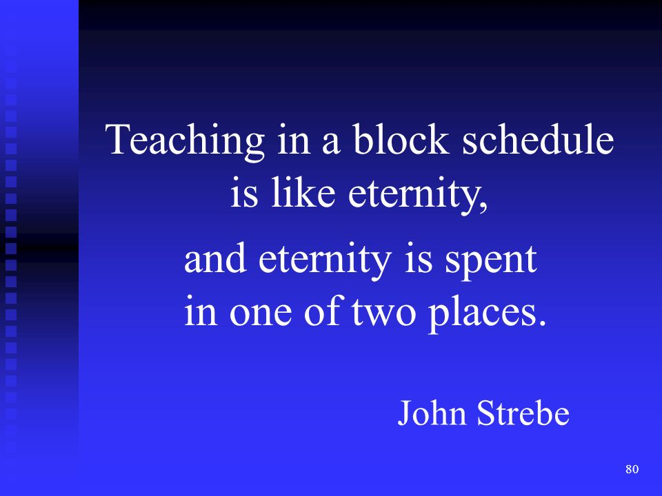 80 Teaching in a block schedule is like eternity, and eternity is spent in one of two places.