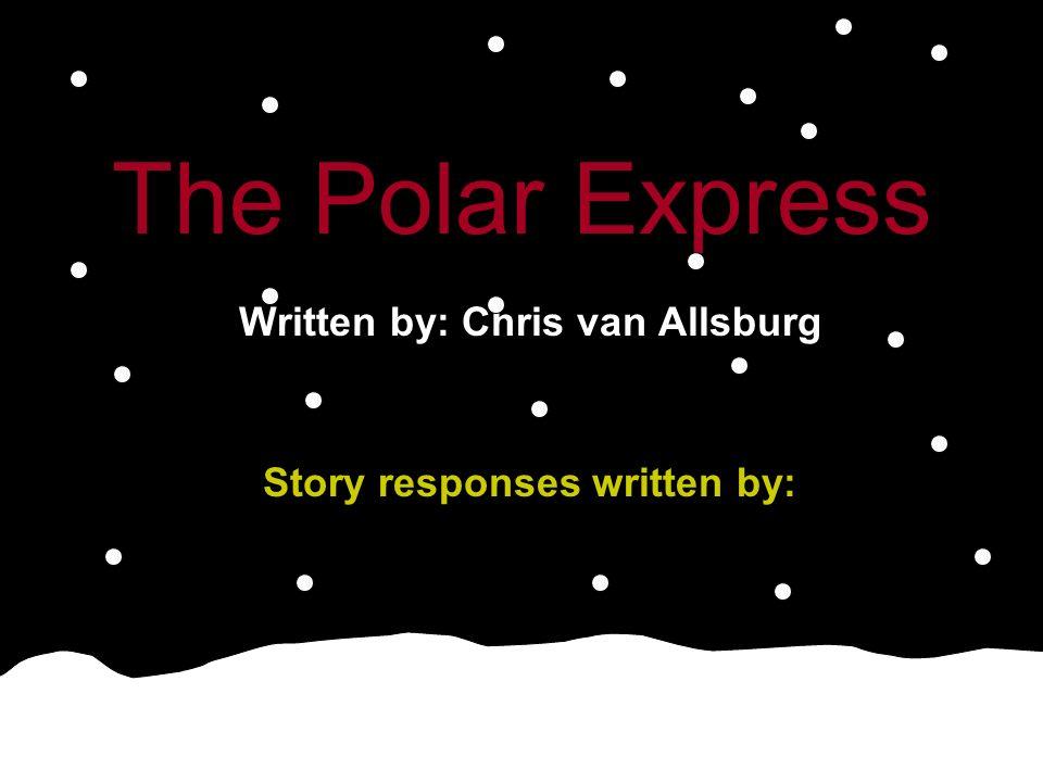 The Polar Express Written by: Chris van Allsburg Story responses written by: