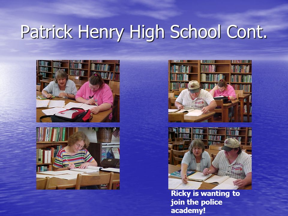 Patrick Henry High School Cont. Ricky is wanting to join the police academy!