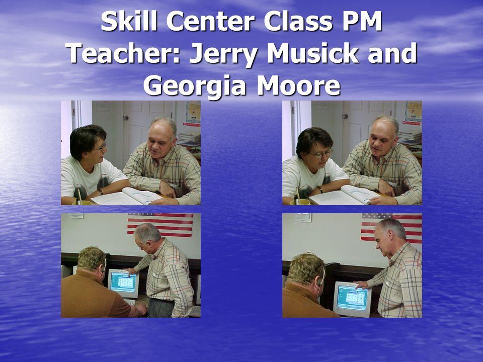 Skill Center Class PM Teacher: Jerry Musick and Georgia Moore