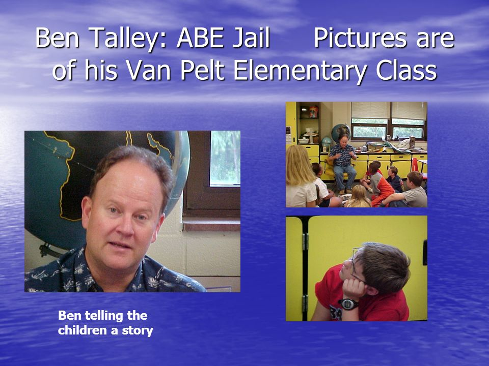 Ben Talley: ABE Jail Pictures are of his Van Pelt Elementary Class Ben telling the children a story