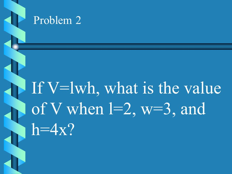 Problem 1 Given the formula P=K 2 W, find the value of P if K=5 and W=-3.
