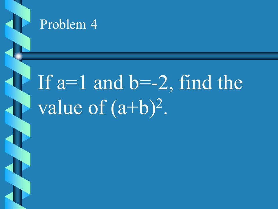 Problem 3 If x=1 and y=-2, which expression has a value of 3? (1)x=y(2)x-y (3)xy (4)y-x