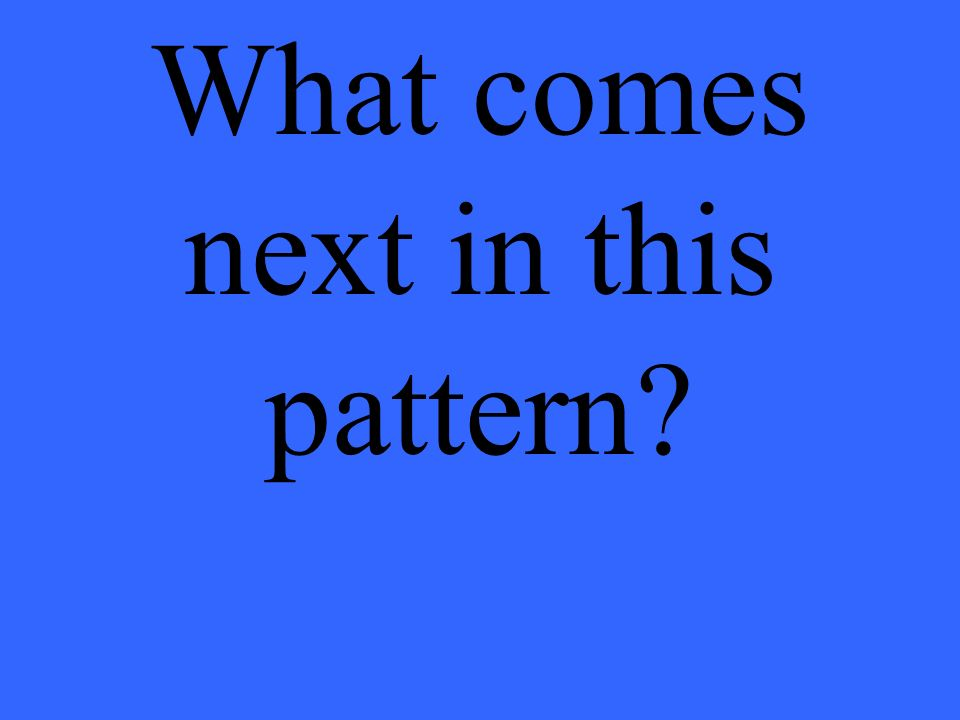 What comes next in this pattern?