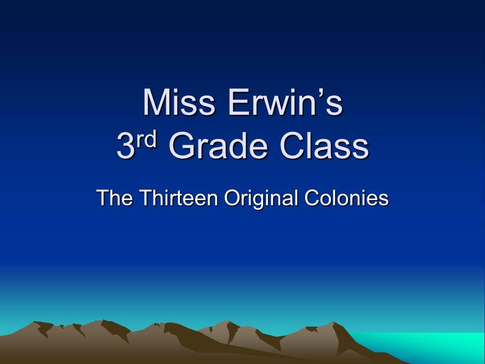 Miss Erwins 3 rd Grade Class The Thirteen Original Colonies