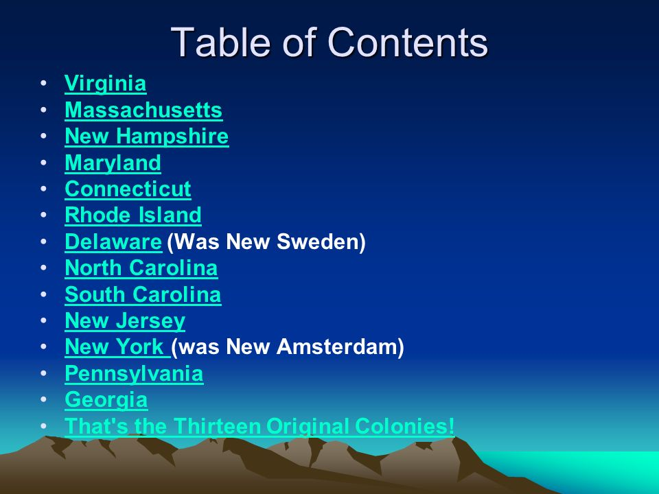 Table of Contents Virginia Massachusetts New Hampshire Maryland Connecticut Rhode Island Delaware (Was New Sweden)Delaware North Carolina South Carolina New Jersey New York (was New Amsterdam)New York Pennsylvania Georgia That s the Thirteen Original Colonies!