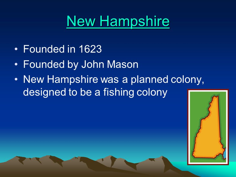 New Hampshire New Hampshire Founded in 1623 Founded by John Mason New Hampshire was a planned colony, designed to be a fishing colony