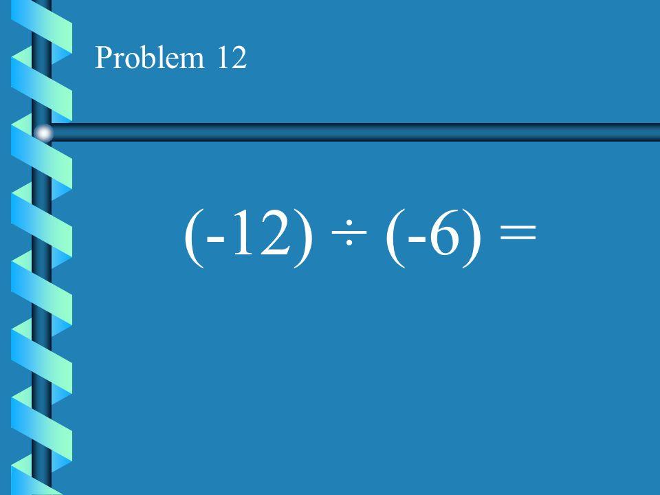 Problem 11 (10) ÷ (-5) =