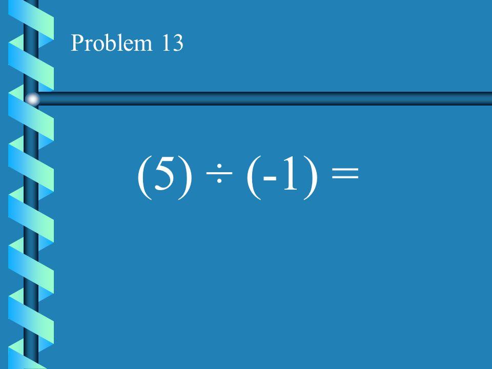 Problem 12 (-12) ÷ (-6) =