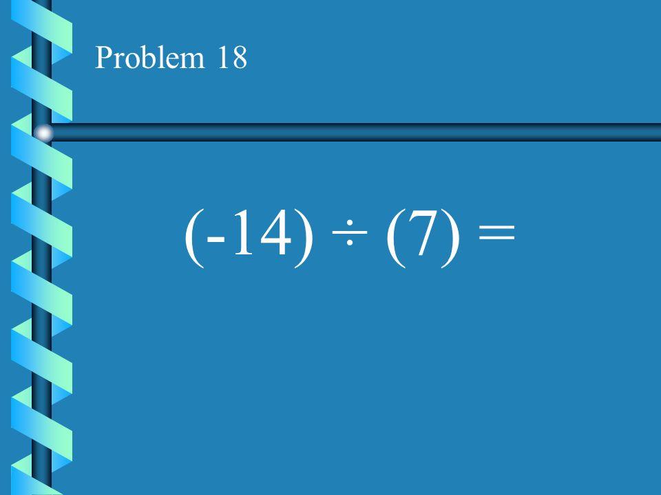 Problem 17 (-16) ÷ (4) =