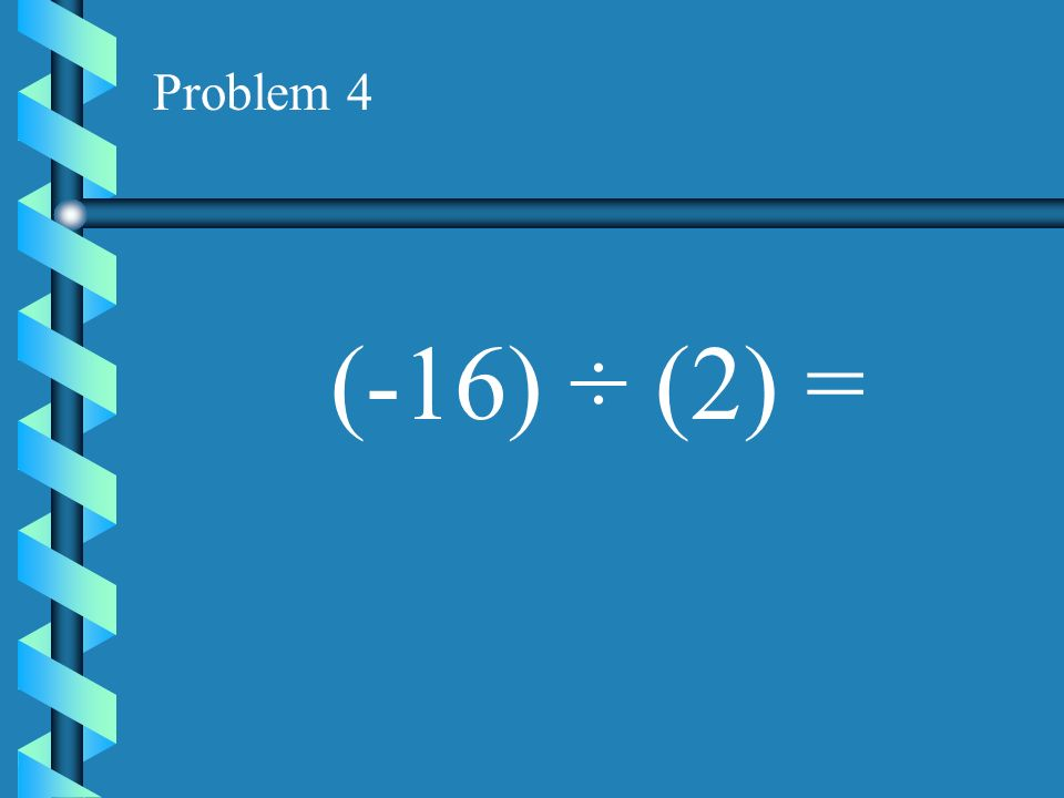 Problem 3 (-10) ÷ (-2) =