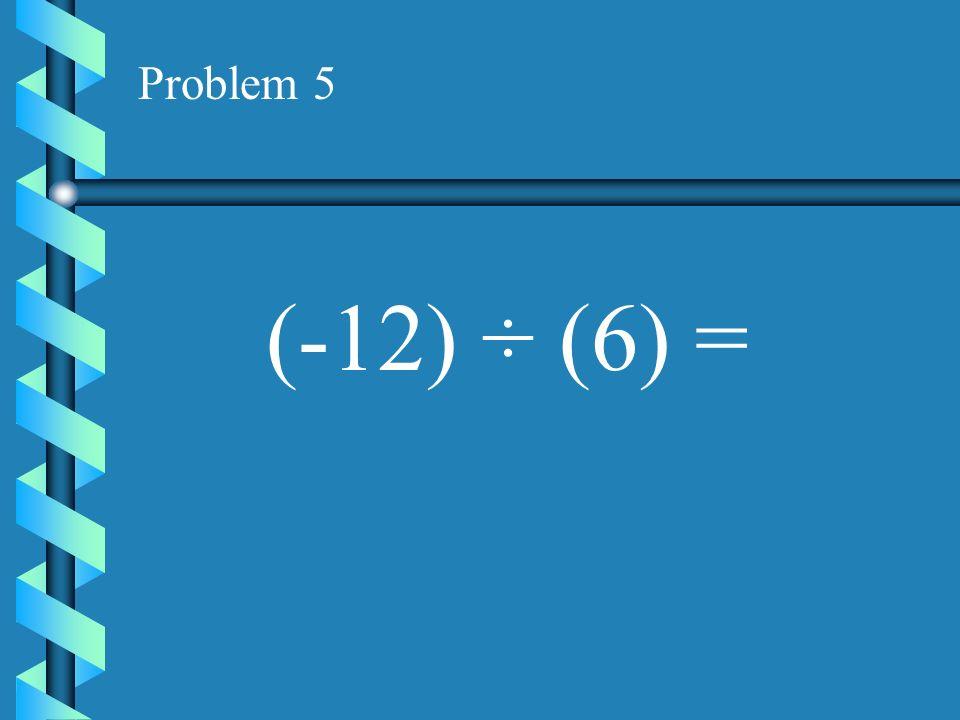 Problem 4 (-16) ÷ (2) =