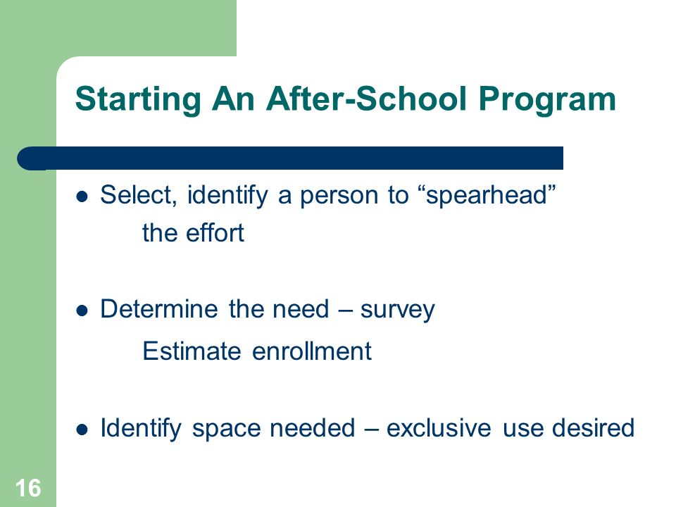 16 Starting An After-School Program Select, identify a person to spearhead the effort Determine the need – survey Estimate enrollment Identify space needed – exclusive use desired