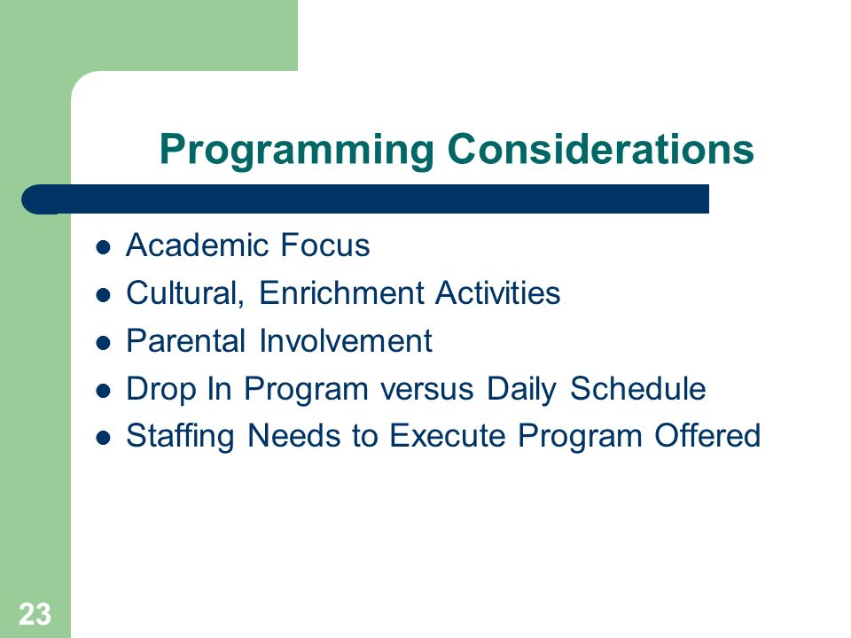 23 Programming Considerations Academic Focus Cultural, Enrichment Activities Parental Involvement Drop In Program versus Daily Schedule Staffing Needs to Execute Program Offered