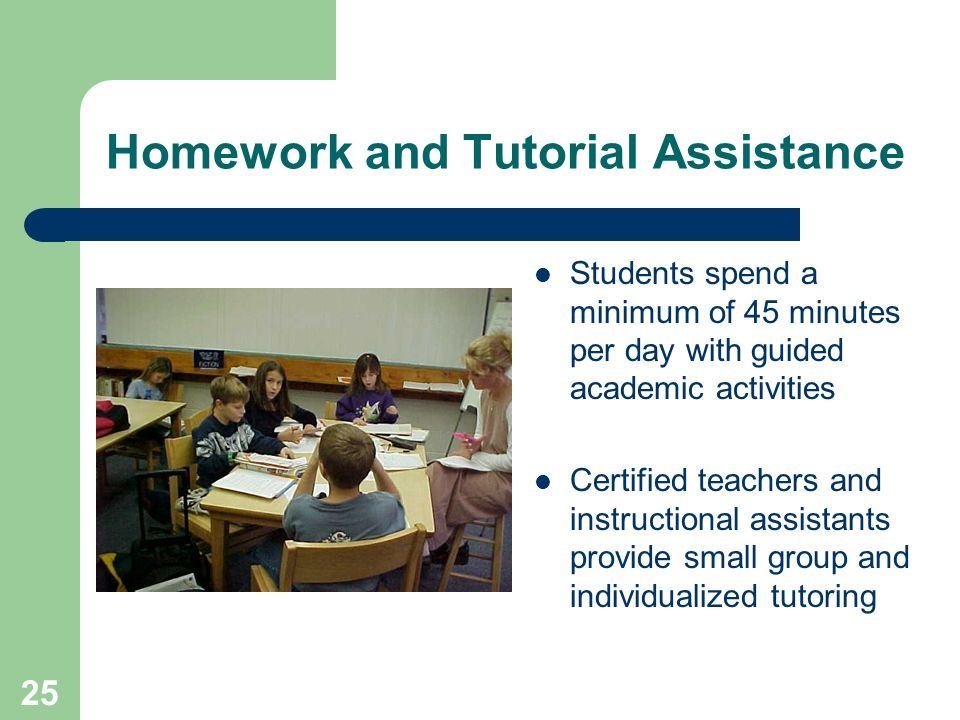 25 Homework and Tutorial Assistance Students spend a minimum of 45 minutes per day with guided academic activities Certified teachers and instructional assistants provide small group and individualized tutoring