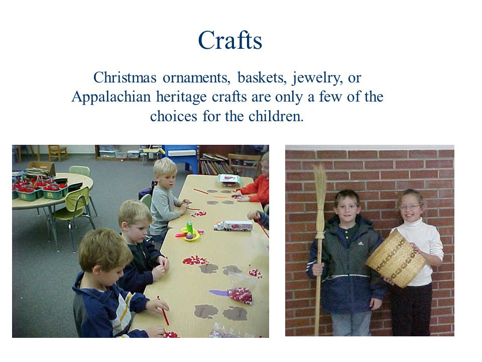 Crafts Christmas ornaments, baskets, jewelry, or Appalachian heritage crafts are only a few of the choices for the children.