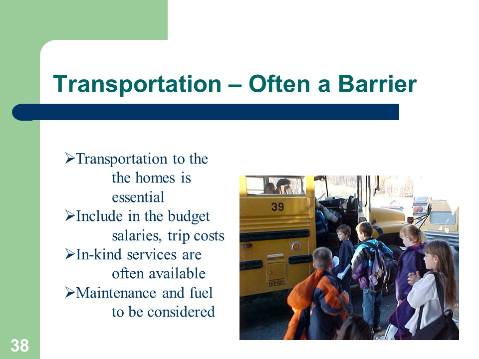 38 Transportation – Often a Barrier Transportation to the the homes is essential Include in the budget salaries, trip costs In-kind services are often available Maintenance and fuel to be considered