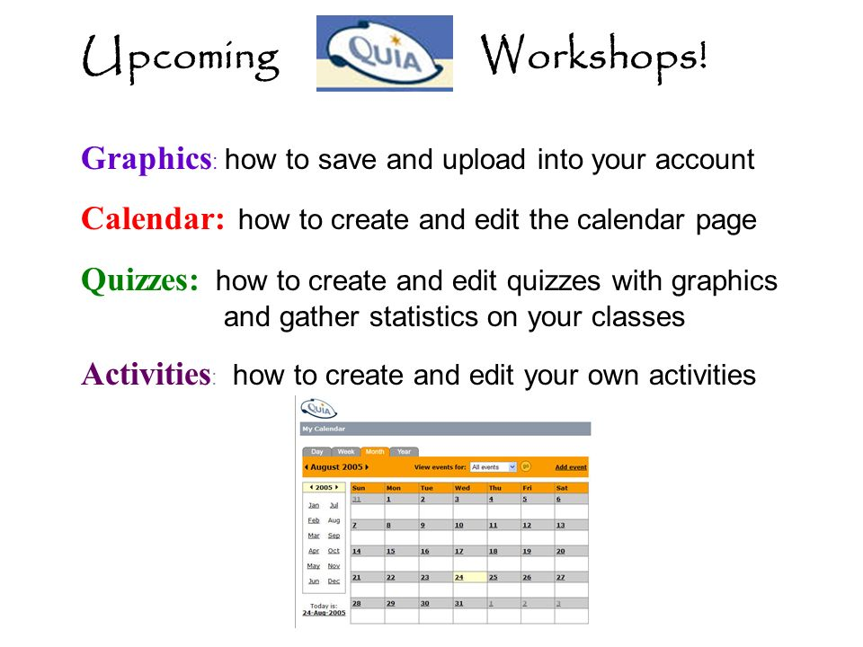 Upcoming Workshops! Graphics : how to save and upload into your account Calendar: how to create and edit the calendar page Quizzes: how to create and
