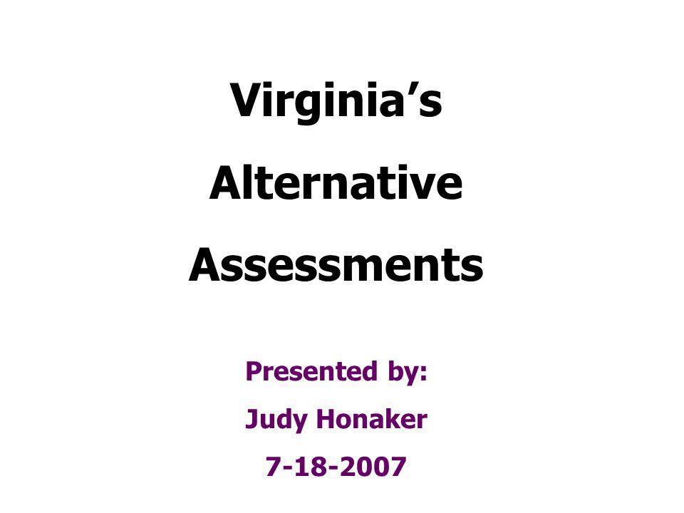 Virginias Alternative Assessments Presented by: Judy Honaker 7-18-2007