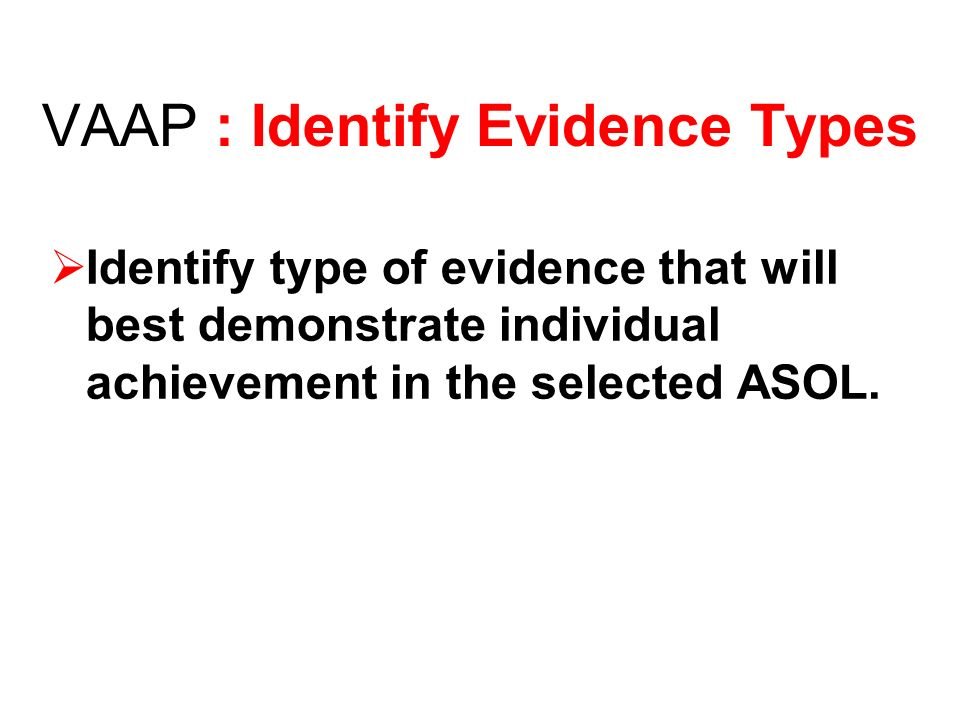 VAAP : Identify Evidence Types Identify type of evidence that will best demonstrate individual achievement in the selected ASOL.