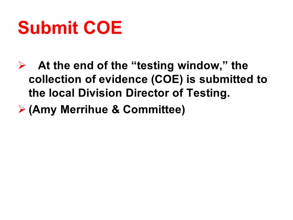 Submit COE At the end of the testing window, the collection of evidence (COE) is submitted to the local Division Director of Testing.